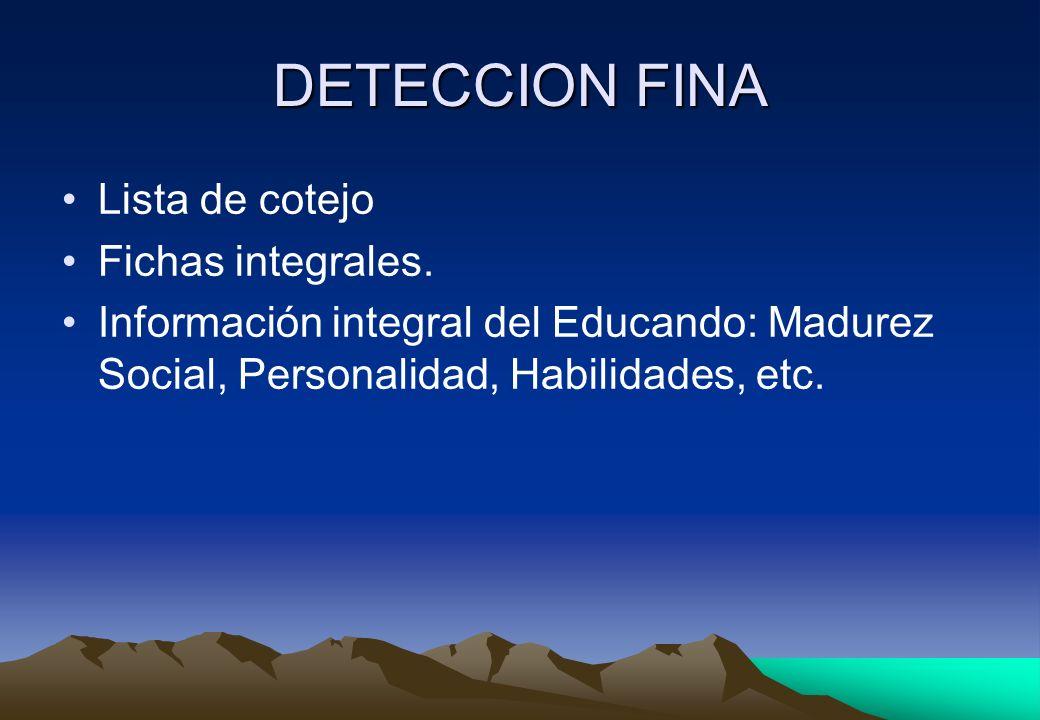 DETECCION FINA Lista de cotejo Fichas integrales. Información integral del Educando: Madurez Social, Personalidad, Habilidades, etc.