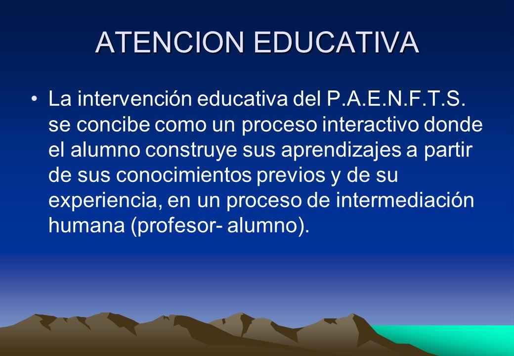 ATENCION EDUCATIVA La intervención educativa del P.A.E.N.F.T.S. se concibe como un proceso interactivo donde el alumno construye sus aprendizajes a pa