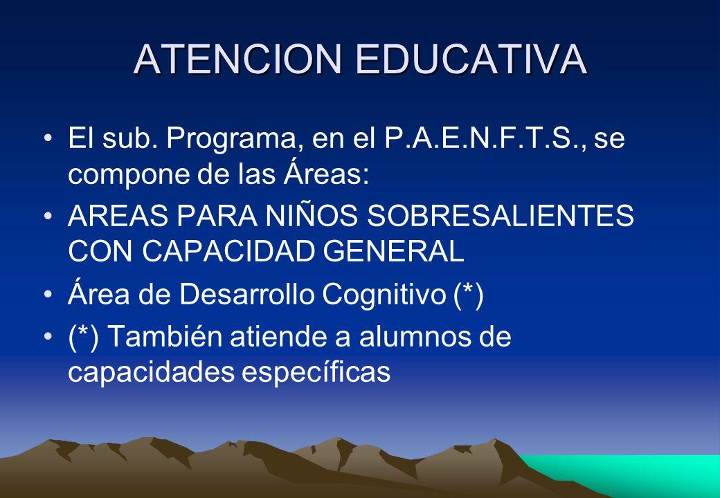 ATENCION EDUCATIVA El sub. Programa, en el P.A.E.N.F.T.S., se compone de las Áreas: AREAS PARA NIÑOS SOBRESALIENTES CON CAPACIDAD GENERAL Área de Desa