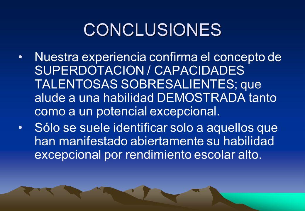 CONCLUSIONES Nuestra experiencia confirma el concepto de SUPERDOTACION / CAPACIDADES TALENTOSAS SOBRESALIENTES; que alude a una habilidad DEMOSTRADA t