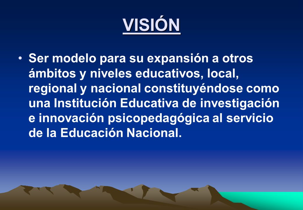 VISIÓN Ser modelo para su expansión a otros ámbitos y niveles educativos, local, regional y nacional constituyéndose como una Institución Educativa de