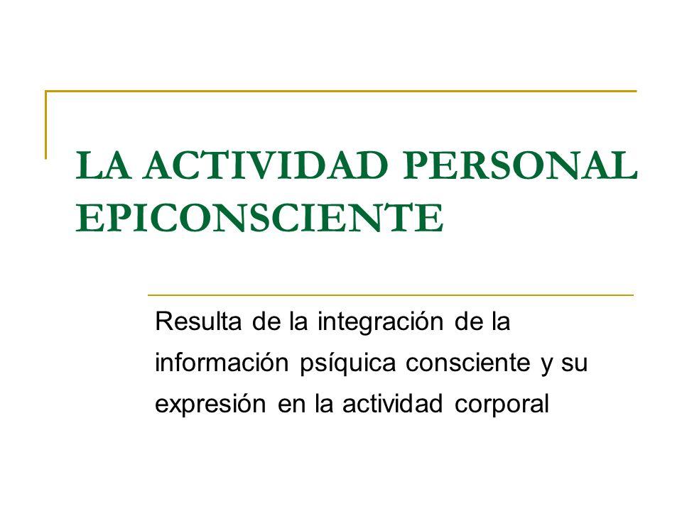 LA ACTIVIDAD PERSONAL EPICONSCIENTE Resulta de la integración de la información psíquica consciente y su expresión en la actividad corporal