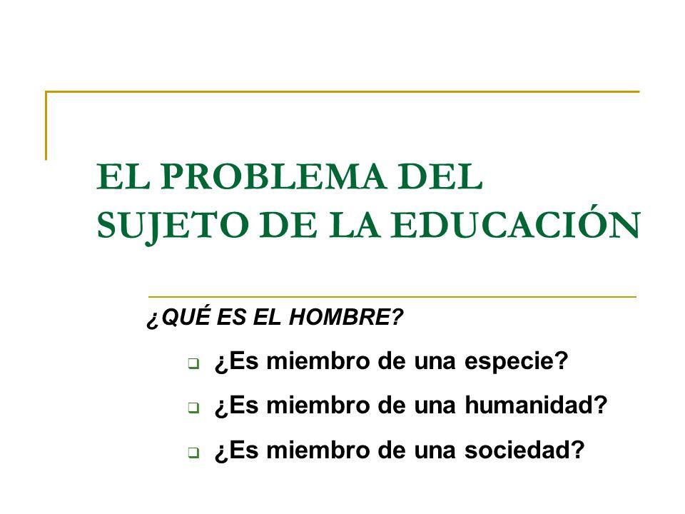 EL PROBLEMA DEL SUJETO DE LA EDUCACIÓN ¿QUÉ ES EL HOMBRE? ¿Es miembro de una especie? ¿Es miembro de una humanidad? ¿Es miembro de una sociedad?