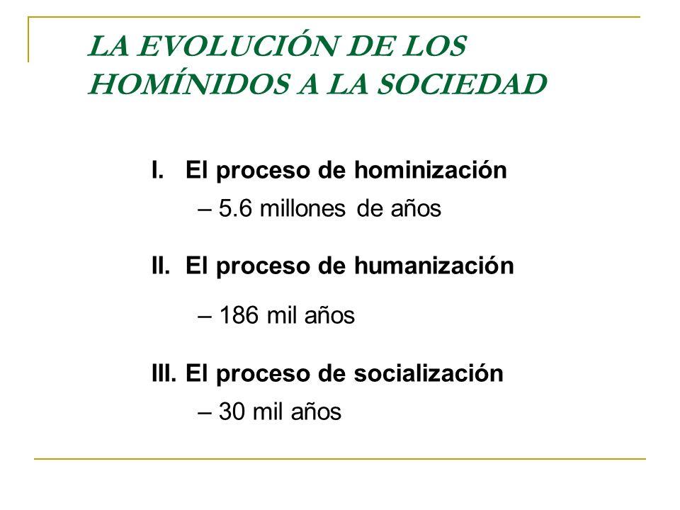 LA EVOLUCIÓN DE LOS HOMÍNIDOS A LA SOCIEDAD I. El proceso de hominización – 5.6 millones de años II. El proceso de humanización – 186 mil años III. El