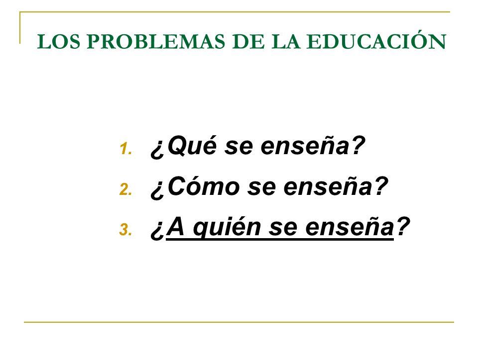 LOS PROBLEMAS DE LA EDUCACIÓN 1. ¿Qué se enseña? 2. ¿Cómo se enseña? 3. ¿A quién se enseña?