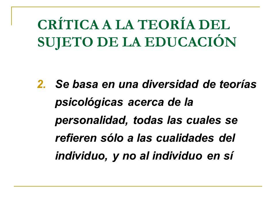 CRÍTICA A LA TEORÍA DEL SUJETO DE LA EDUCACIÓN 2.Se basa en una diversidad de teorías psicológicas acerca de la personalidad, todas las cuales se refi