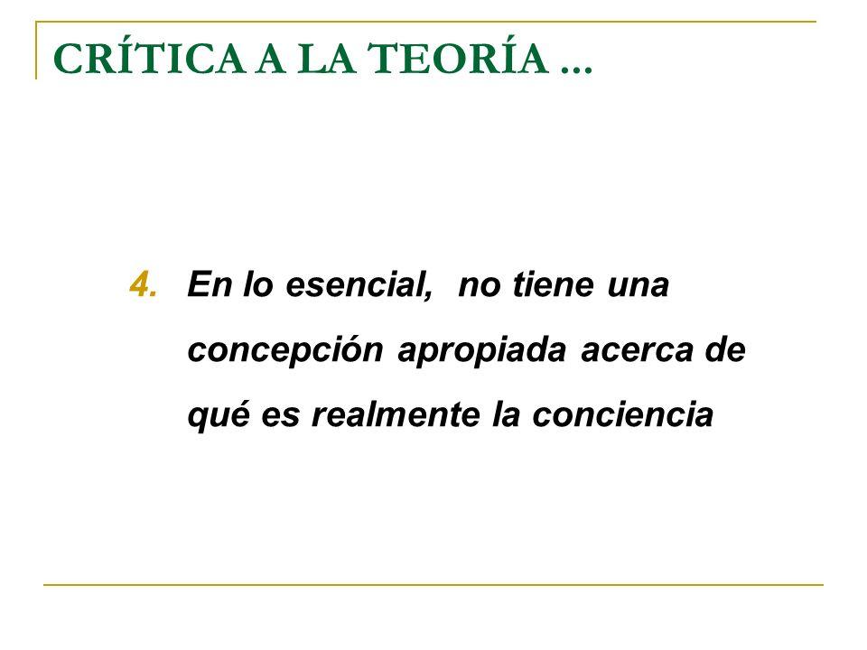 CRÍTICA A LA TEORÍA... 4.En lo esencial, no tiene una concepción apropiada acerca de qué es realmente la conciencia