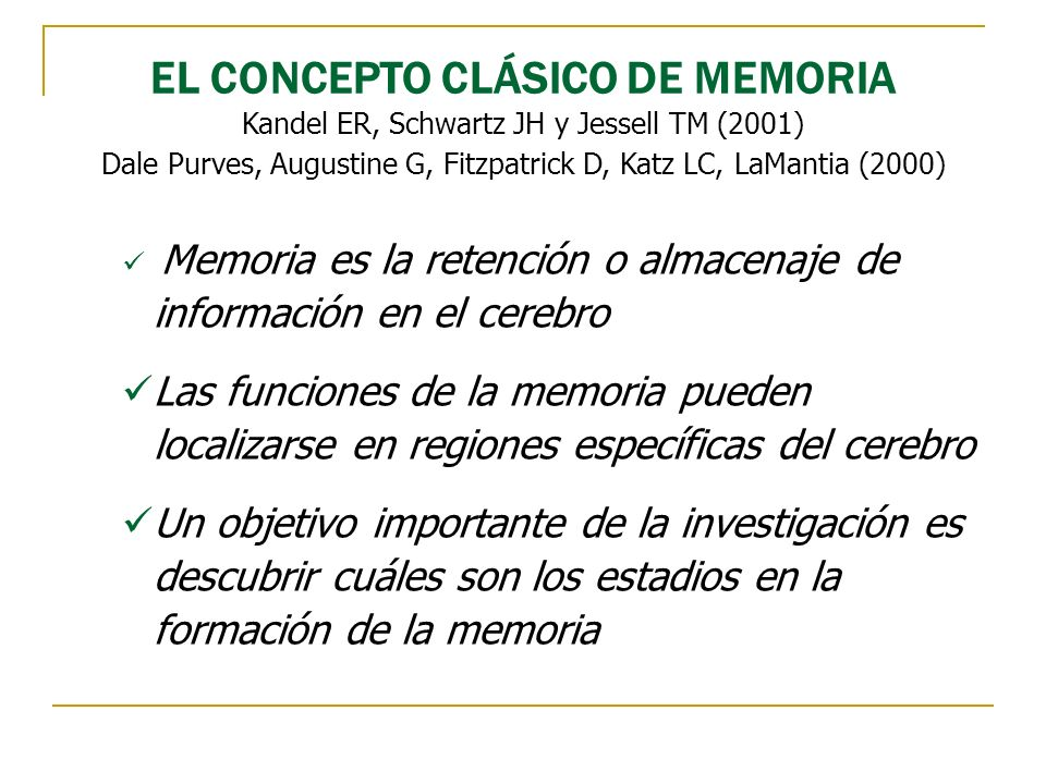 EL CONCEPTO CLÁSICO DE MEMORIA Kandel ER, Schwartz JH y Jessell TM (2001) Dale Purves, Augustine G, Fitzpatrick D, Katz LC, LaMantia (2000) Memoria es