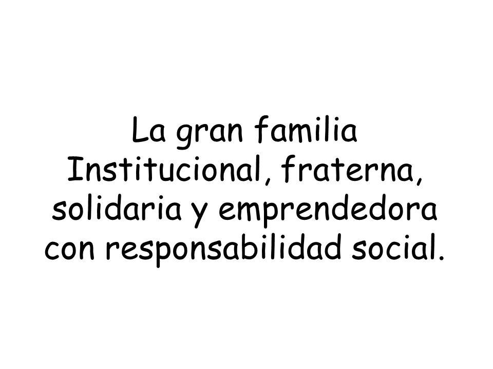 La gran familia Institucional, fraterna, solidaria y emprendedora con responsabilidad social.