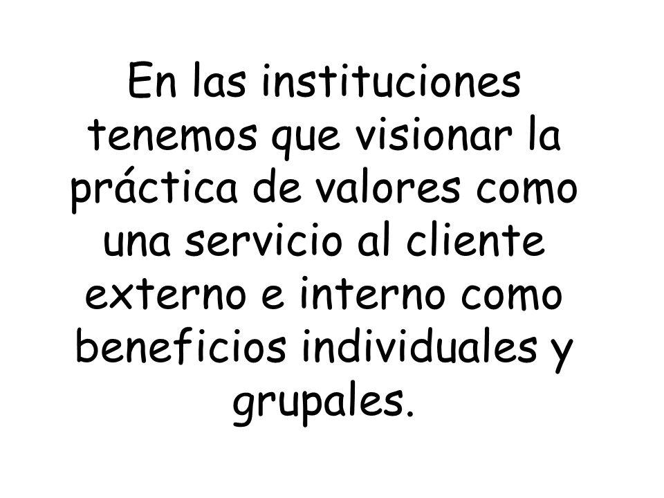 En las instituciones tenemos que visionar la práctica de valores como una servicio al cliente externo e interno como beneficios individuales y grupale