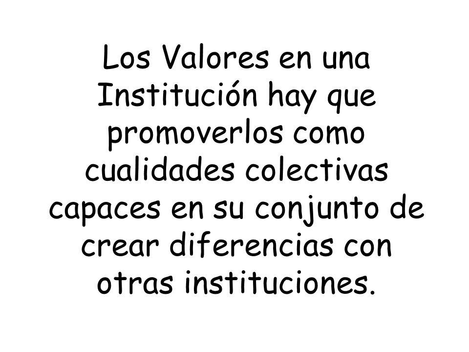 Los Valores en una Institución hay que promoverlos como cualidades colectivas capaces en su conjunto de crear diferencias con otras instituciones.