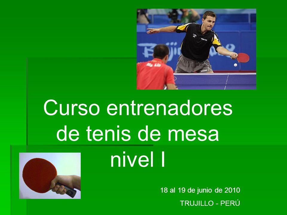 Curso entrenadores de tenis de mesa nivel I 18 al 19 de junio de 2010 TRUJILLO - PERÚ