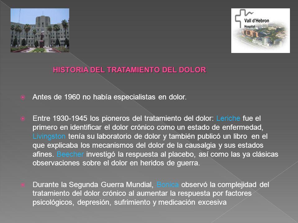 Antes de 1960 no había especialistas en dolor. Entre 1930-1945 los pioneros del tratamiento del dolor: Leriche fue el primero en identificar el dolor