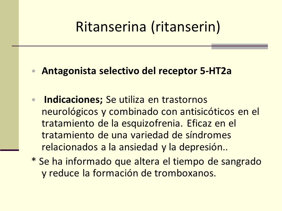 Ritanserina (ritanserin) Antagonista selectivo del receptor 5-HT2a Indicaciones; Se utiliza en trastornos neurológicos y combinado con antisicóticos e