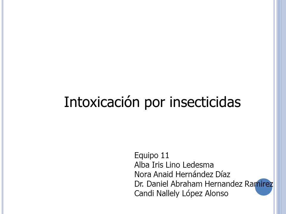 Intoxicación por insecticidas Equipo 11 Alba Iris Lino Ledesma Nora Anaid Hernández Díaz Dr. Daniel Abraham Hernandez Ramirez Candi Nallely López Alon