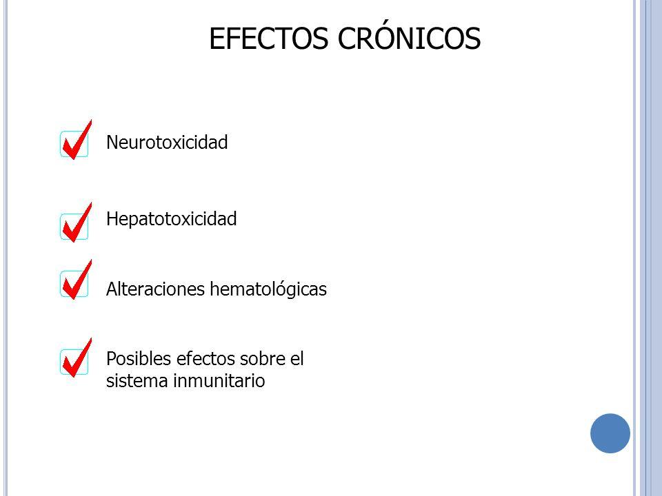 EFECTOS CRÓNICOS Neurotoxicidad Hepatotoxicidad Alteraciones hematológicas Posibles efectos sobre el sistema inmunitario