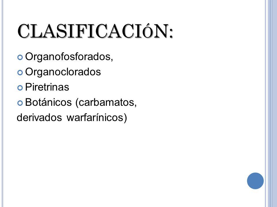 CLASIFICACI Ó N: Organofosforados, Organoclorados Piretrinas Botánicos (carbamatos, derivados warfarínicos)