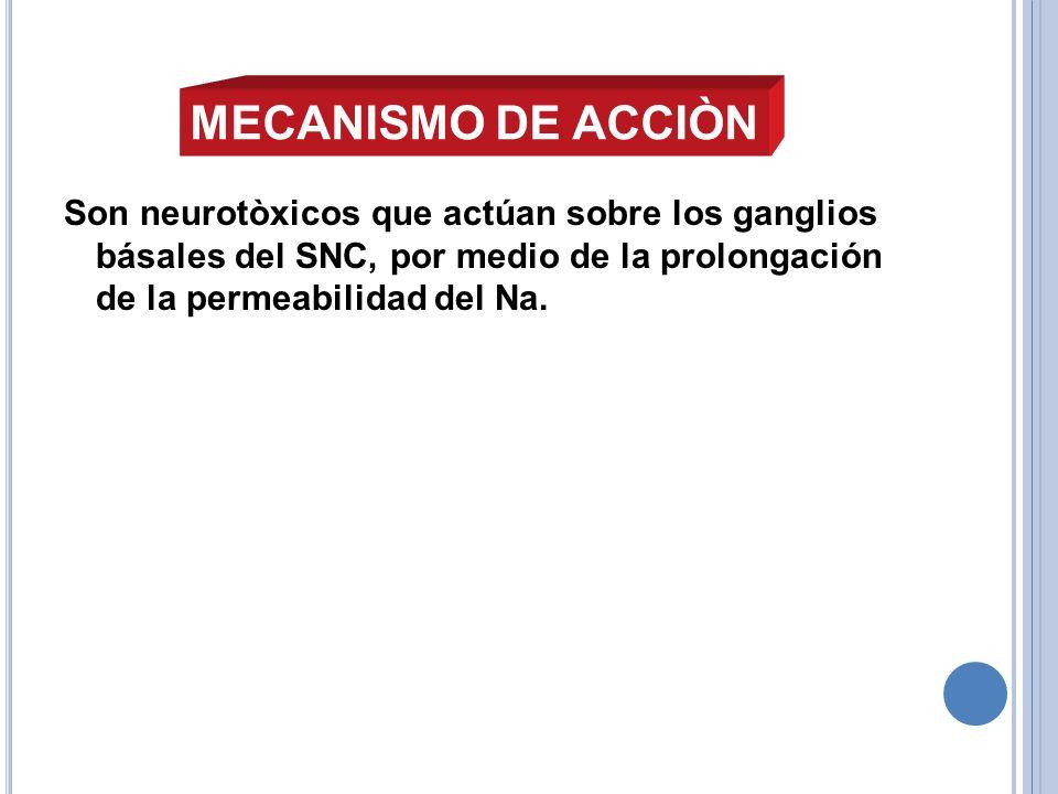 Son neurotòxicos que actúan sobre los ganglios básales del SNC, por medio de la prolongación de la permeabilidad del Na. MECANISMO DE ACCIÒN