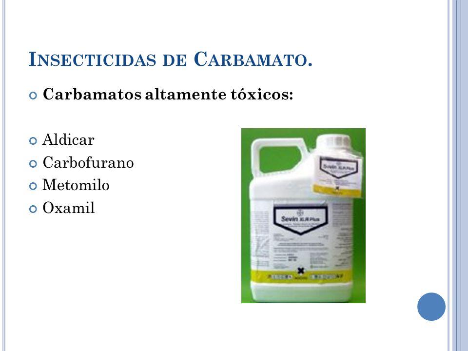 I NSECTICIDAS DE C ARBAMATO. Carbamatos altamente tóxicos: Aldicar Carbofurano Metomilo Oxamil