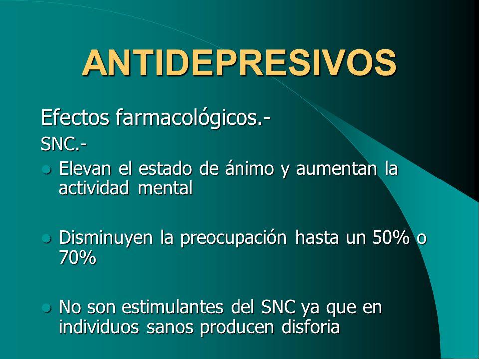 ANTIDEPRESIVOS Efectos farmacológicos.- SNC.- Elevan el estado de ánimo y aumentan la actividad mental Elevan el estado de ánimo y aumentan la activid