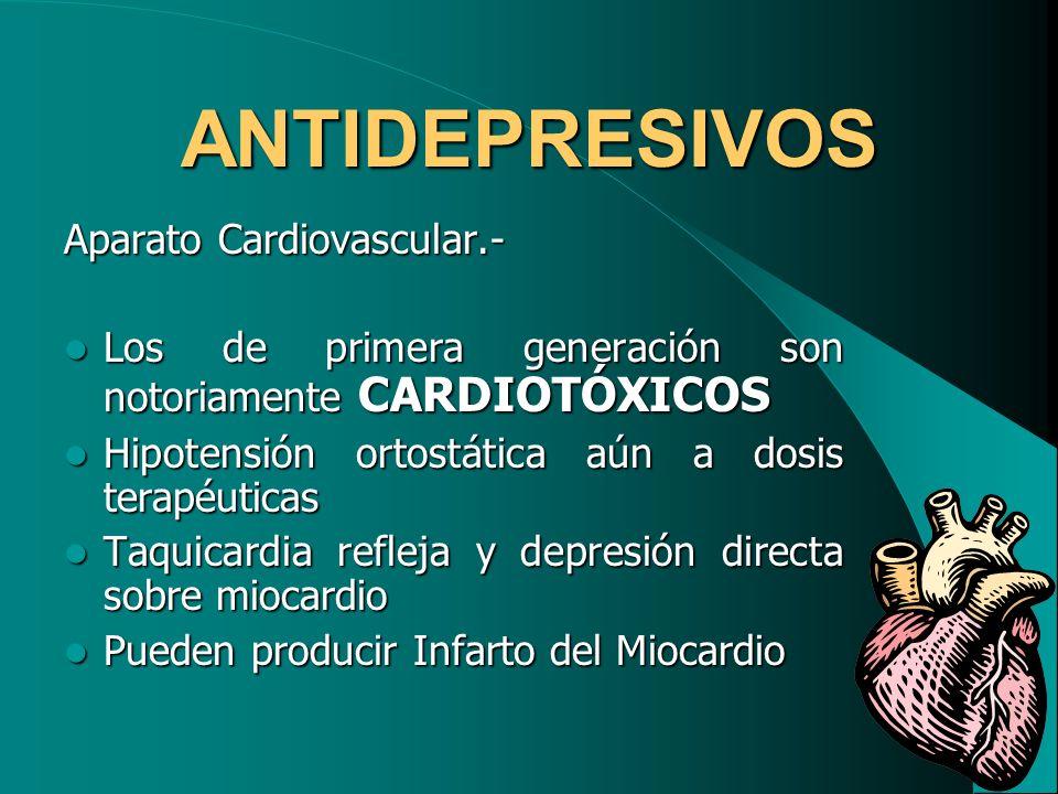 ANTIDEPRESIVOS Aparato Cardiovascular.- Los de primera generación son notoriamente CARDIOTÓXICOS Los de primera generación son notoriamente CARDIOTÓXI