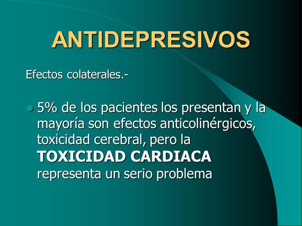 ANTIDEPRESIVOS Efectos colaterales.- 5% de los pacientes los presentan y la mayoría son efectos anticolinérgicos, toxicidad cerebral, pero la TOXICIDA