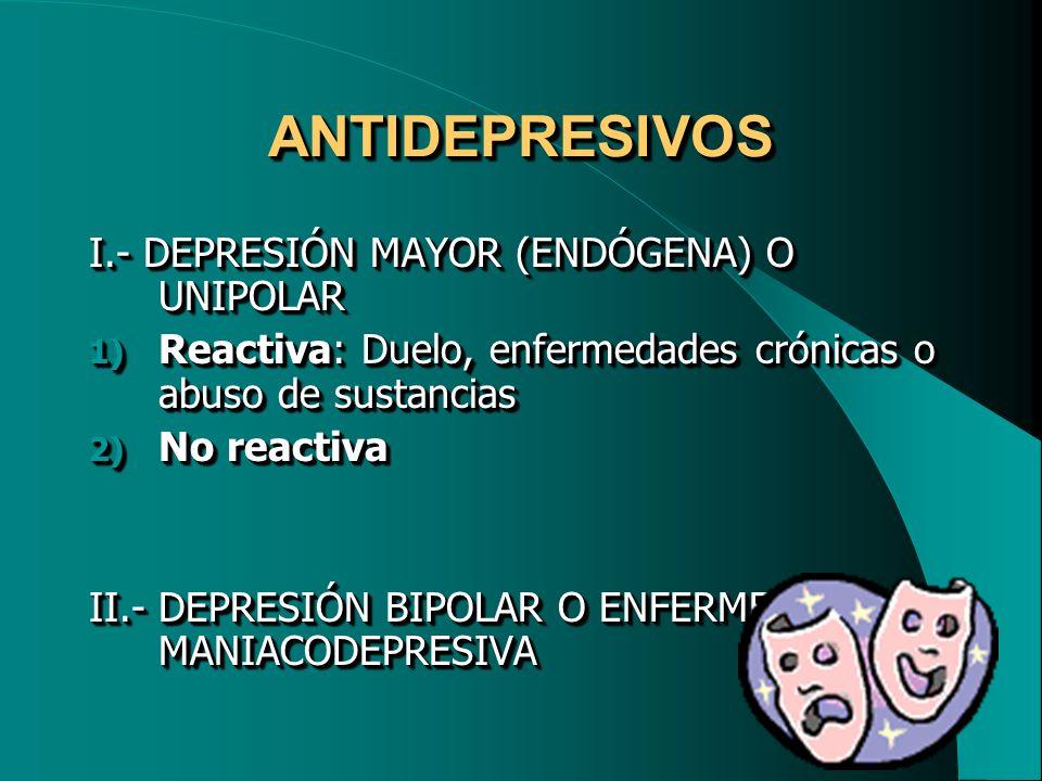 ANTIDEPRESIVOSANTIDEPRESIVOS I.- DEPRESIÓN MAYOR (ENDÓGENA) O UNIPOLAR 1) Reactiva: Duelo, enfermedades crónicas o abuso de sustancias 2) No reactiva