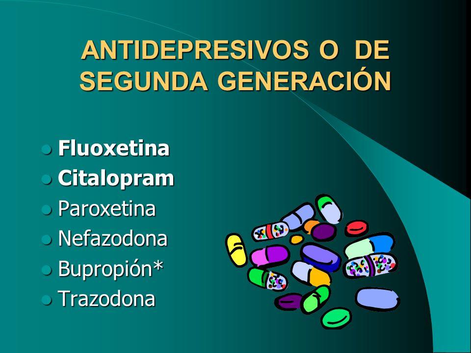 ANTIDEPRESIVOS O DE SEGUNDA GENERACIÓN Fluoxetina Fluoxetina Citalopram Citalopram Paroxetina Paroxetina Nefazodona Nefazodona Bupropión* Bupropión* T