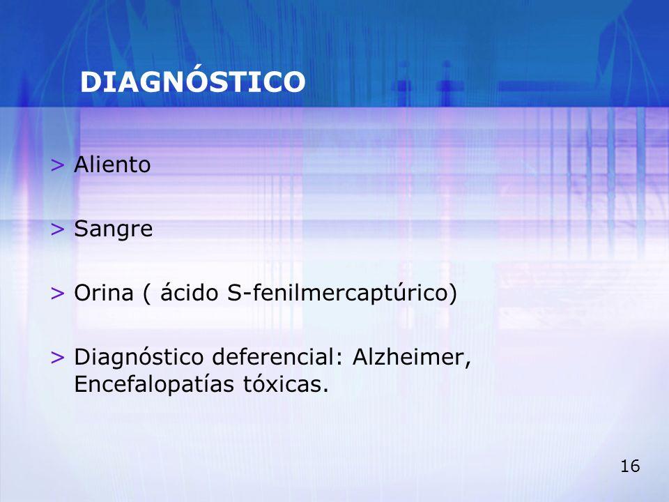 16 DIAGNÓSTICO >Aliento >Sangre >Orina ( ácido S-fenilmercaptúrico) >Diagnóstico deferencial: Alzheimer, Encefalopatías tóxicas.
