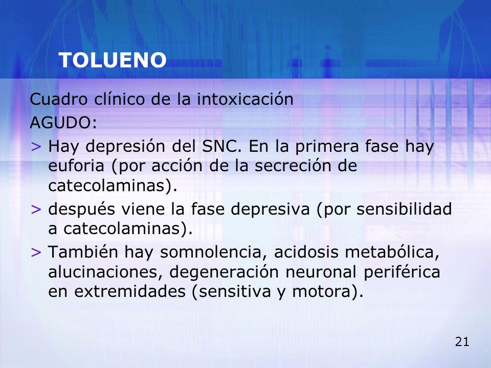 21 TOLUENO Cuadro clínico de la intoxicación AGUDO: >Hay depresión del SNC. En la primera fase hay euforia (por acción de la secreción de catecolamina
