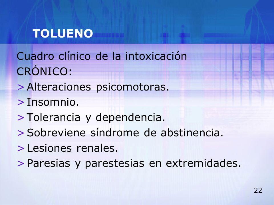 22 TOLUENO Cuadro clínico de la intoxicación CRÓNICO: >Alteraciones psicomotoras. >Insomnio. >Tolerancia y dependencia. >Sobreviene síndrome de abstin