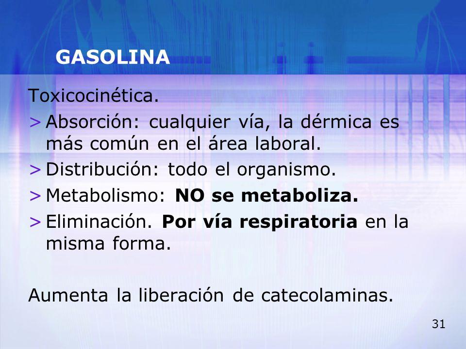 31 GASOLINA Toxicocinética. >Absorción: cualquier vía, la dérmica es más común en el área laboral. >Distribución: todo el organismo. >Metabolismo: NO