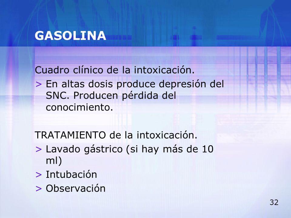 32 GASOLINA Cuadro clínico de la intoxicación. >En altas dosis produce depresión del SNC. Producen pérdida del conocimiento. TRATAMIENTO de la intoxic