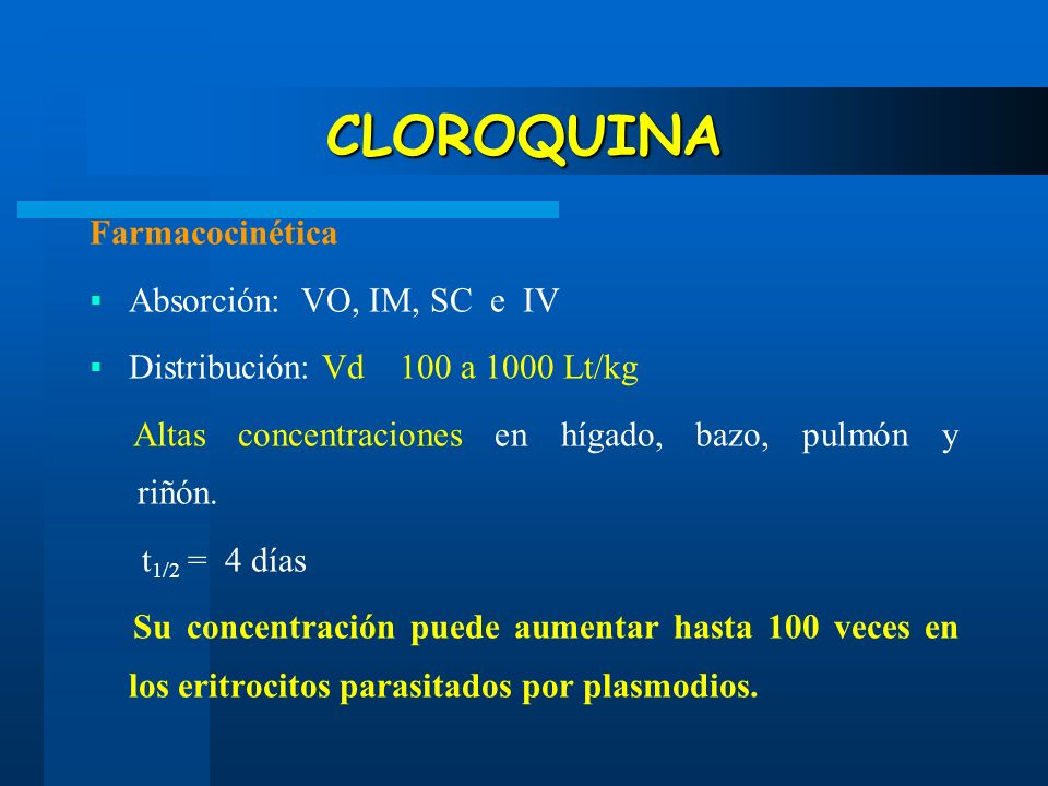 CLOROQUINA Farmacocinética Absorción: VO, IM, SC e IV Distribución: Vd 100 a 1000 Lt/kg Altas concentraciones en hígado, bazo, pulmón y riñón. t 1/2 =