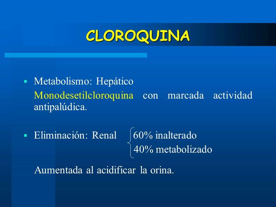 CLOROQUINA Metabolismo: Hepático Monodesetilcloroquina con marcada actividad antipalúdica. Eliminación: Renal 60% inalterado 40% metabolizado Aumentad