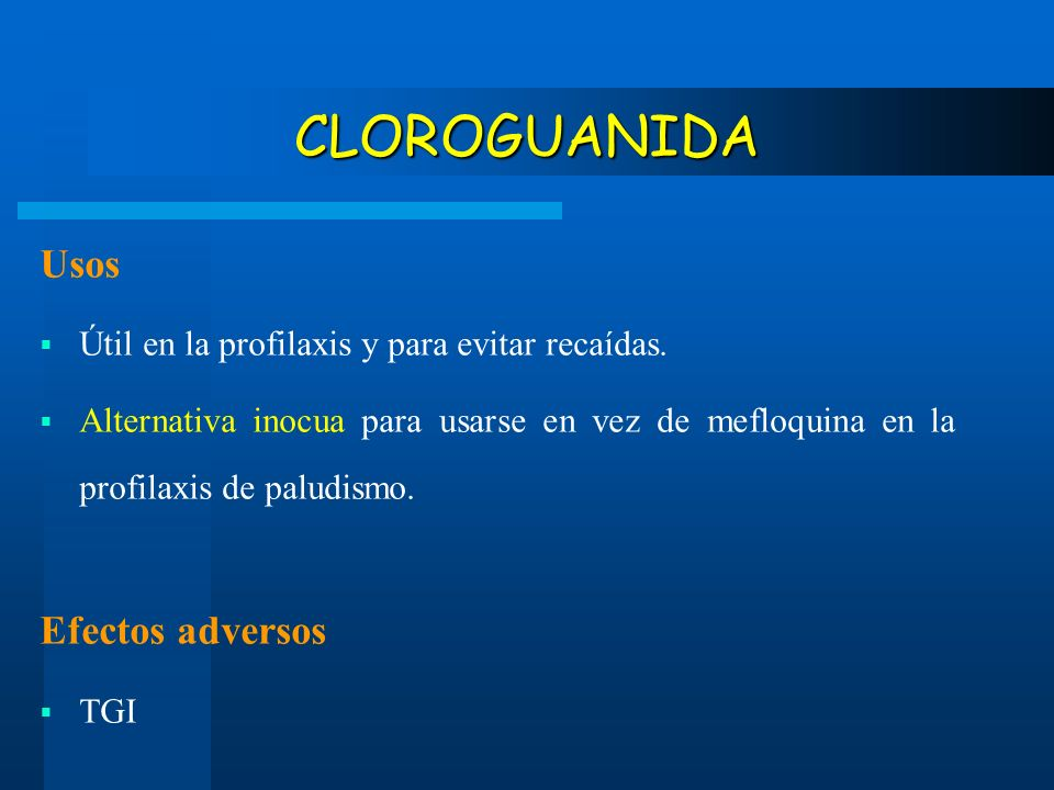 CLOROGUANIDA Usos Útil en la profilaxis y para evitar recaídas. Alternativa inocua para usarse en vez de mefloquina en la profilaxis de paludismo. Efe