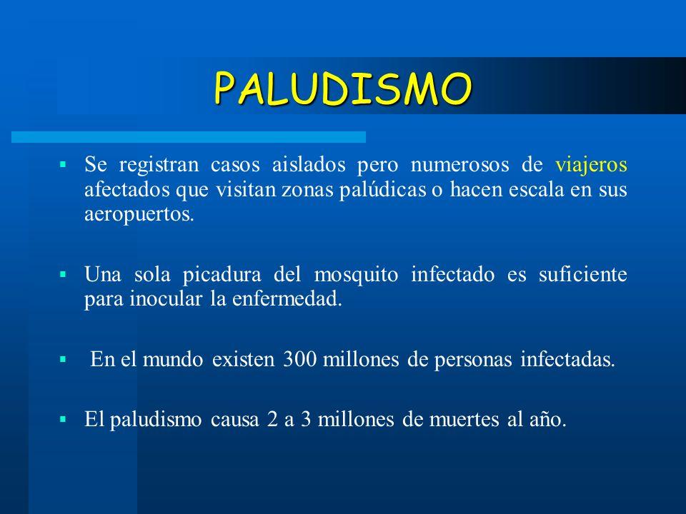 PALUDISMO Se registran casos aislados pero numerosos de viajeros afectados que visitan zonas palúdicas o hacen escala en sus aeropuertos. Una sola pic