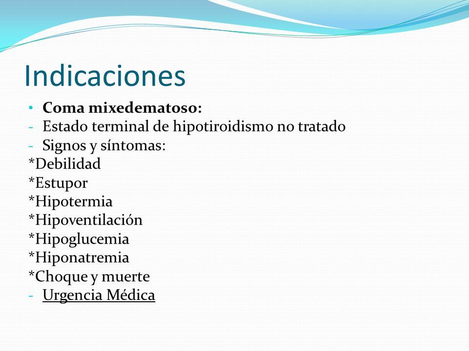 Indicaciones Coma mixedematoso: - Estado terminal de hipotiroidismo no tratado - Signos y síntomas: *Debilidad *Estupor *Hipotermia *Hipoventilación *Hipoglucemia *Hiponatremia *Choque y muerte - Urgencia Médica