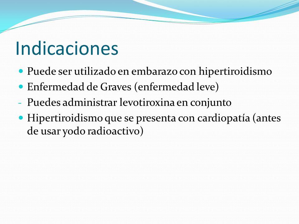 Indicaciones Puede ser utilizado en embarazo con hipertiroidismo Enfermedad de Graves (enfermedad leve) - Puedes administrar levotiroxina en conjunto Hipertiroidismo que se presenta con cardiopatía (antes de usar yodo radioactivo)