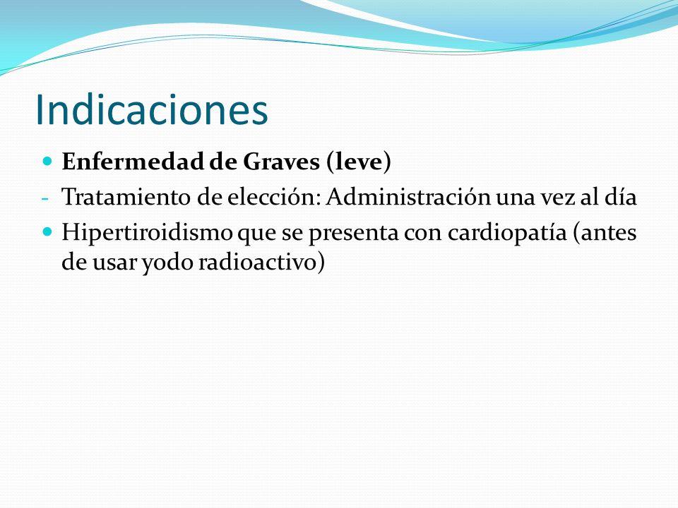 Indicaciones Enfermedad de Graves (leve) - Tratamiento de elección: Administración una vez al día Hipertiroidismo que se presenta con cardiopatía (antes de usar yodo radioactivo)
