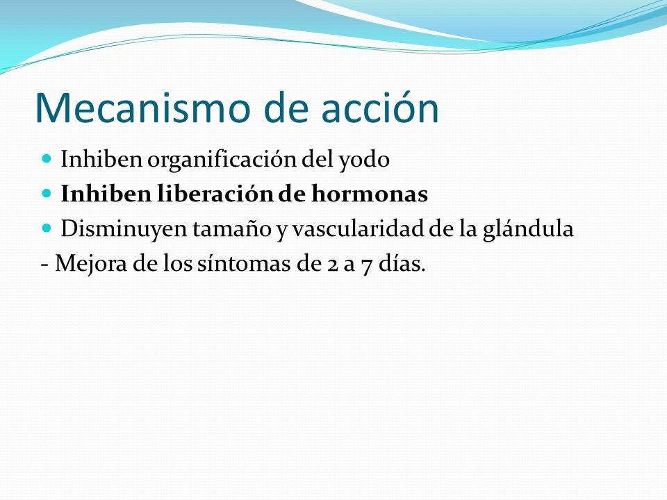 Mecanismo de acción Inhiben organificación del yodo Inhiben liberación de hormonas Disminuyen tamaño y vascularidad de la glándula - Mejora de los síntomas de 2 a 7 días.