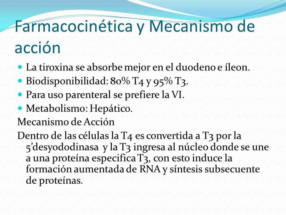 Levotiroxina Farmacocinética: - Vía de administración: Oral, IV - Absorción: Duodeno e íleon Biodisponibilidad: 80% - Distribución: Unión a TGB (99.96%) - Metabolismo: Desyodación (hígado, riñones y otros tejidos) Forma T3 y rT3 - Eliminación: Heces, circulación enterohepática - para formar T3 y T3 reversa - Eliminación: