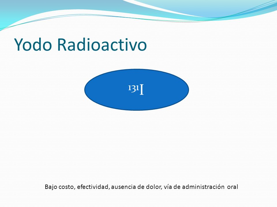 Yodo Radioactivo 131 I Bajo costo, efectividad, ausencia de dolor, vía de administración oral