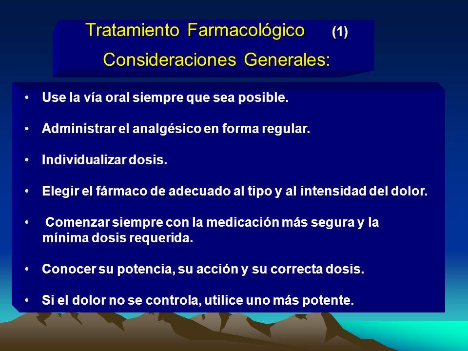 Tratamiento Farmacológico (1) Consideraciones Generales: Use la vía oral siempre que sea posible. Administrar el analgésico en forma regular. Individu
