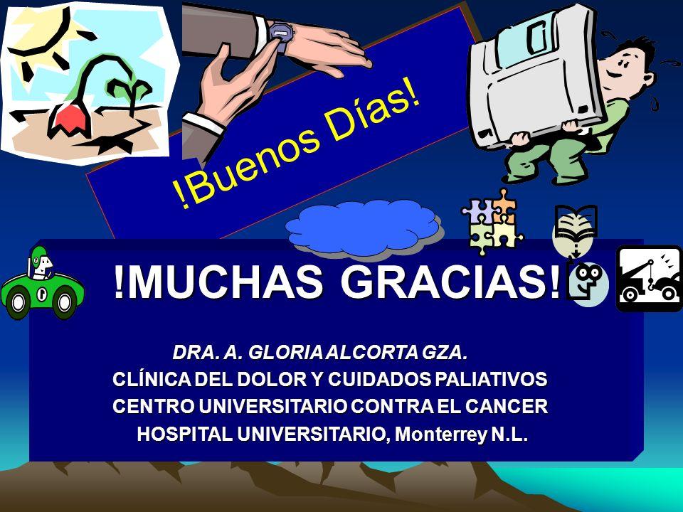 !Buenos Días! !MUCHAS GRACIAS! !MUCHAS GRACIAS! DRA. A. GLORIA ALCORTA GZA. CLÍNICA DEL DOLOR Y CUIDADOS PALIATIVOS CENTRO UNIVERSITARIO CONTRA EL CAN