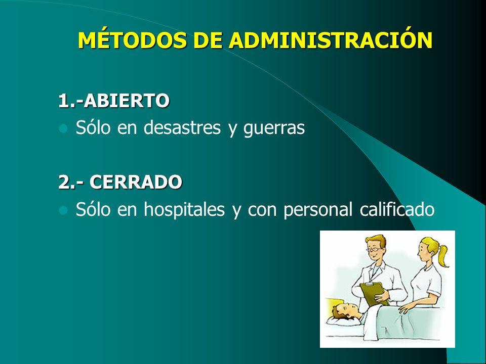 MÉTODOS DE ADMINISTRACIÓN 1.-ABIERTO Sólo en desastres y guerras 2.- CERRADO Sólo en hospitales y con personal calificado
