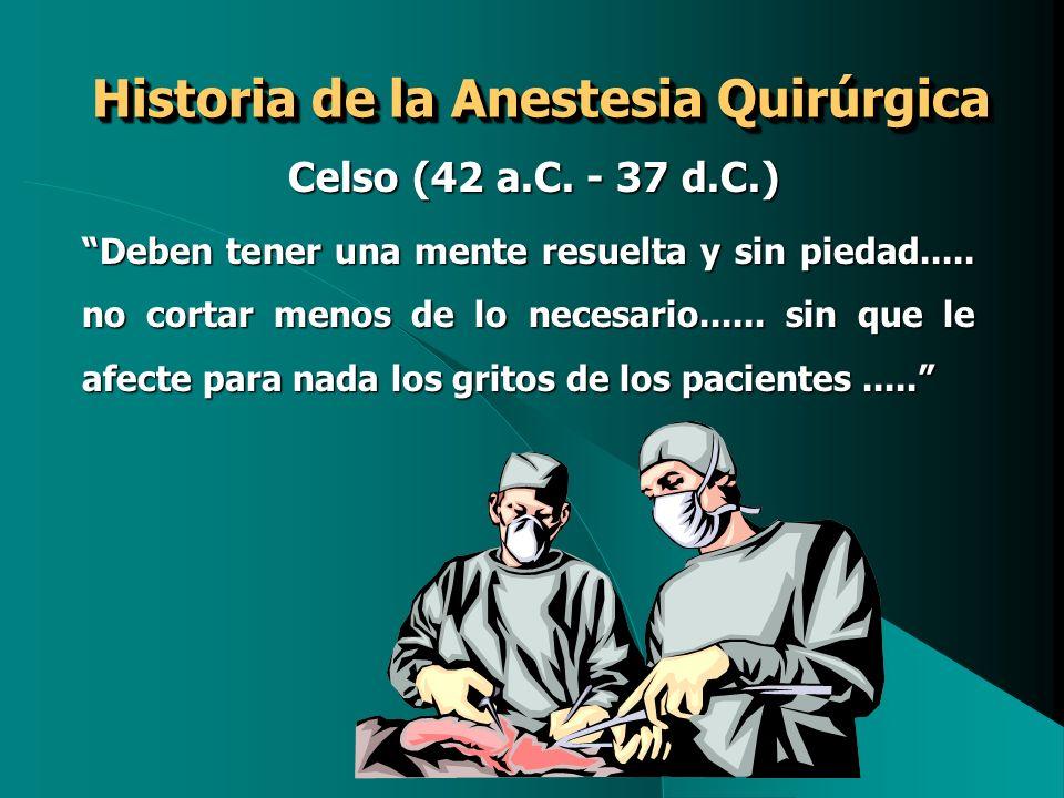Historia de la Anestesia Quirúrgica Celso (42 a.C. - 37 d.C.) Celso (42 a.C. - 37 d.C.) Deben tener una mente resuelta y sin piedad..... no cortar men