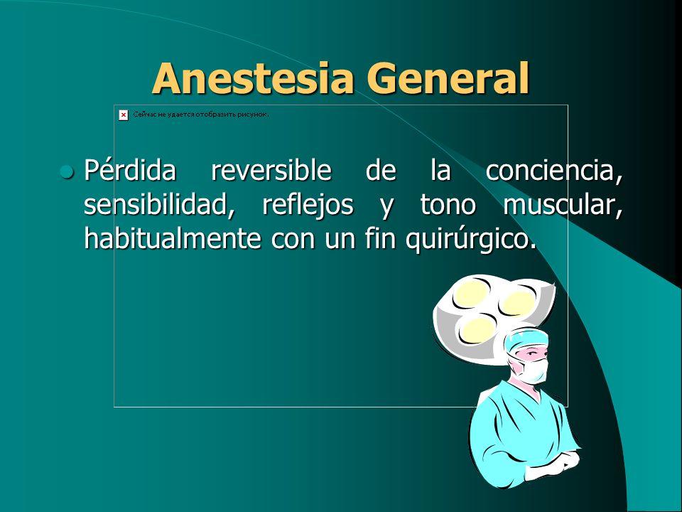 Anestesia General Pérdida reversible de la conciencia, sensibilidad, reflejos y tono muscular, habitualmente con un fin quirúrgico. Pérdida reversible
