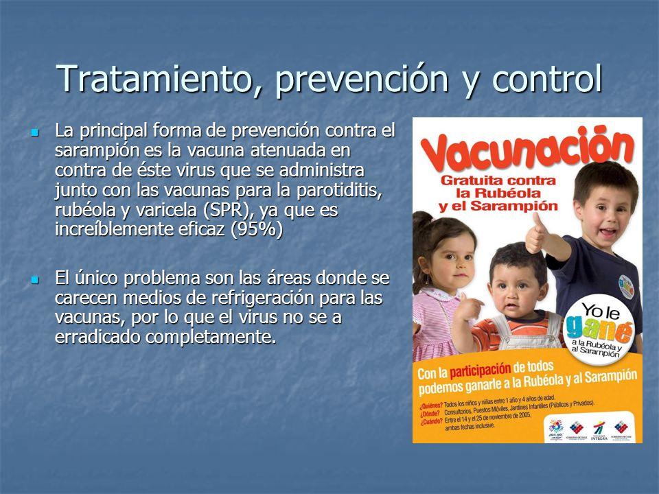 Tratamiento, prevención y control La principal forma de prevención contra el sarampión es la vacuna atenuada en contra de éste virus que se administra