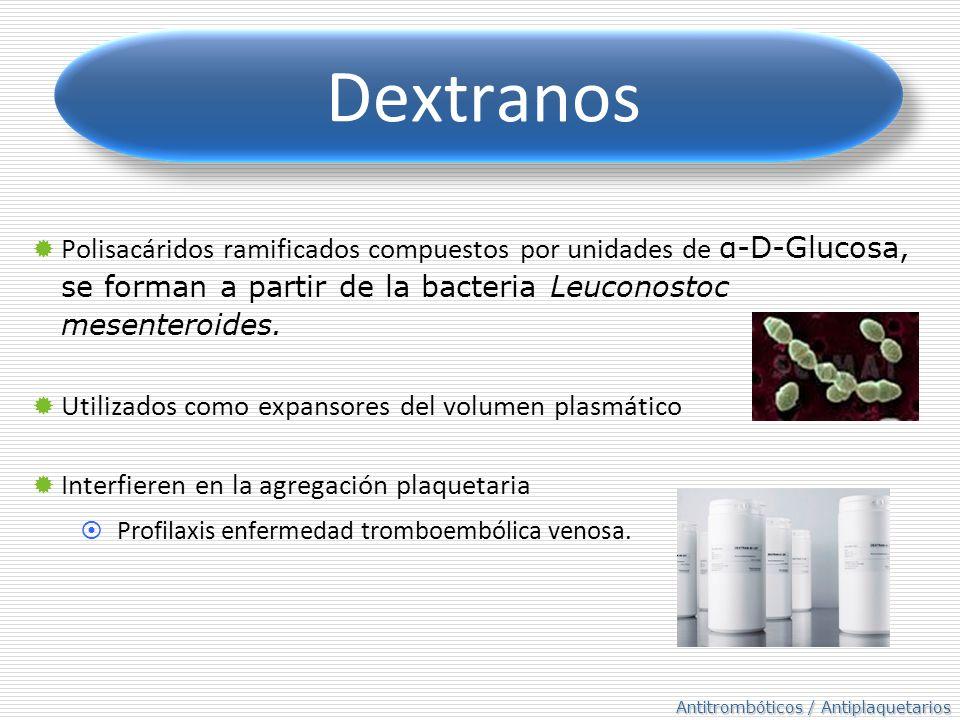 Antitrombóticos / Antiplaquetarios Dextranos Polisacáridos ramificados compuestos por unidades de α-D-Glucosa, se forman a partir de la bacteria Leuco